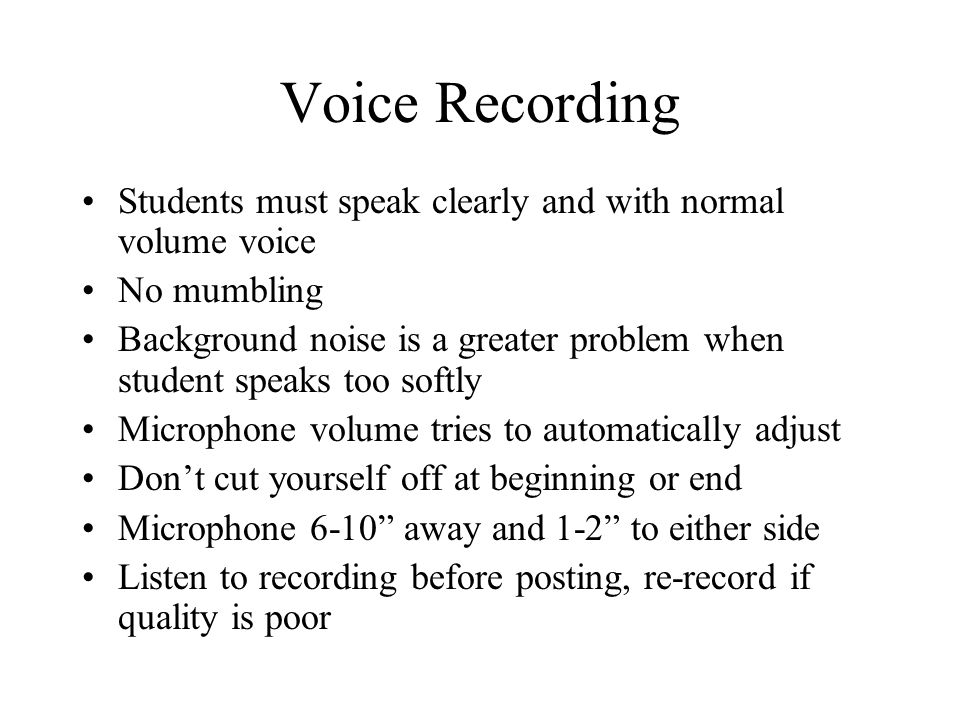 Voice Recording Students must speak clearly and with normal volume voice No mumbling Background noise is a greater problem when student speaks too softly Microphone volume tries to automatically adjust Dont cut yourself off at beginning or end Microphone 6-10 away and 1-2 to either side Listen to recording before posting, re-record if quality is poor