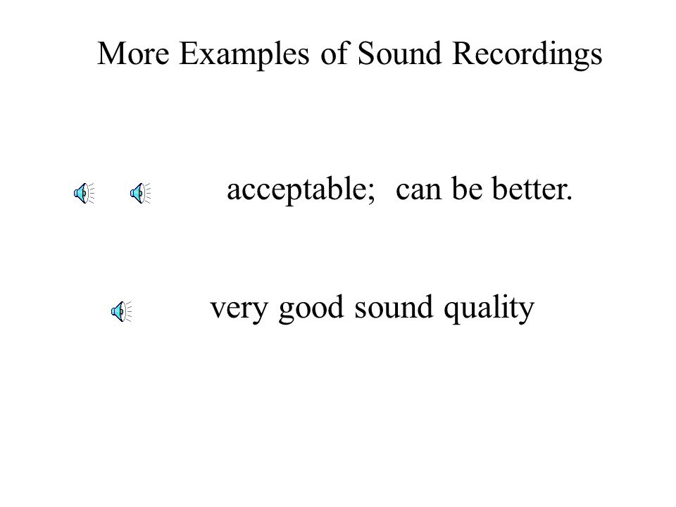 very good sound quality acceptable; can be better. More Examples of Sound Recordings