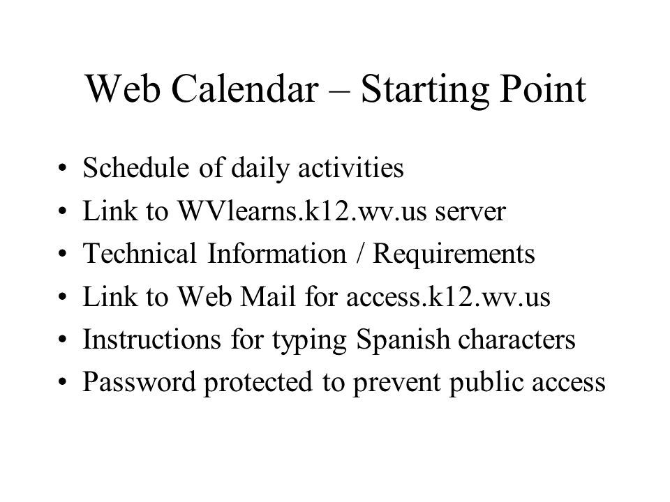 Web Calendar – Starting Point Schedule of daily activities Link to WVlearns.k12.wv.us server Technical Information / Requirements Link to Web Mail for access.k12.wv.us Instructions for typing Spanish characters Password protected to prevent public access