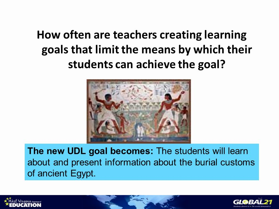 How often are teachers creating learning goals that limit the means by which their students can achieve the goal? 26 The new UDL goal becomes: The stu