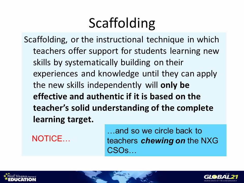 Scaffolding Scaffolding, or the instructional technique in which teachers offer support for students learning new skills by systematically building on