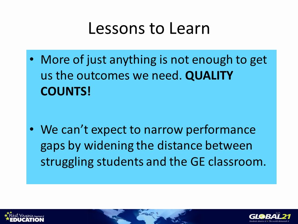 Lessons to Learn More of just anything is not enough to get us the outcomes we need. QUALITY COUNTS! We cant expect to narrow performance gaps by wide
