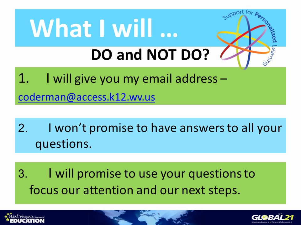 31 What I will … DO and NOT DO? 2. I wont promise to have answers to all your questions. 3. I will promise to use your questions to focus our attentio