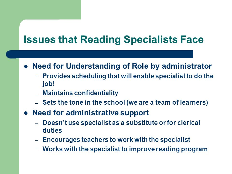 Issues that Reading Specialists Face Need for Understanding of Role by administrator – Provides scheduling that will enable specialist to do the job.