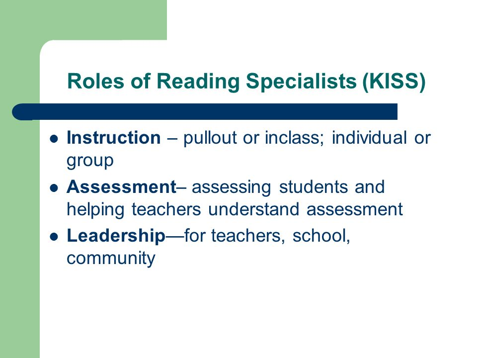 Roles of Reading Specialists (KISS) Instruction – pullout or inclass; individual or group Assessment– assessing students and helping teachers understand assessment Leadershipfor teachers, school, community