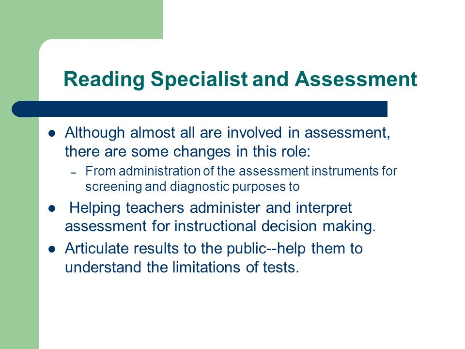 Reading Specialist and Assessment Although almost all are involved in assessment, there are some changes in this role: – From administration of the assessment instruments for screening and diagnostic purposes to Helping teachers administer and interpret assessment for instructional decision making.