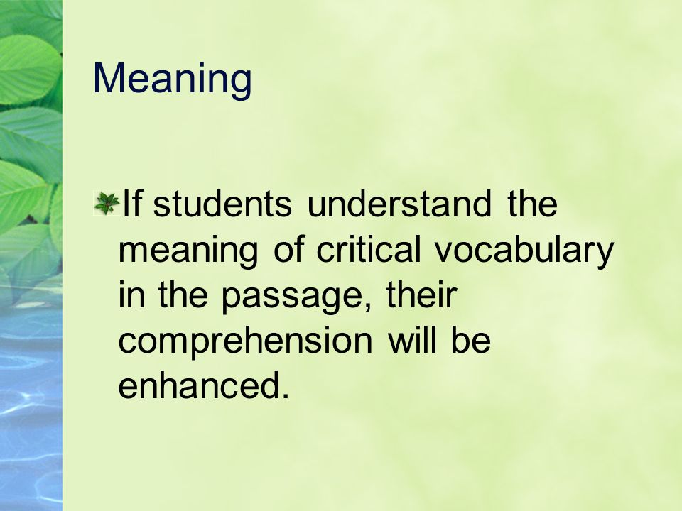 Meaning If students understand the meaning of critical vocabulary in the passage, their comprehension will be enhanced.