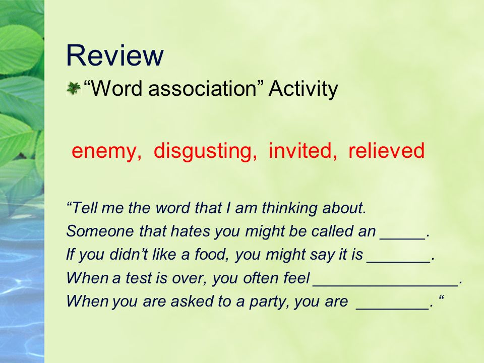 Review Word association Activity enemy, disgusting, invited, relieved Tell me the word that I am thinking about. Someone that hates you might be calle