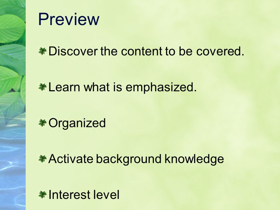 Preview Discover the content to be covered. Learn what is emphasized. Organized Activate background knowledge Interest level
