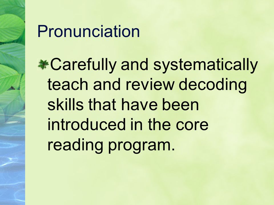 Pronunciation Carefully and systematically teach and review decoding skills that have been introduced in the core reading program.