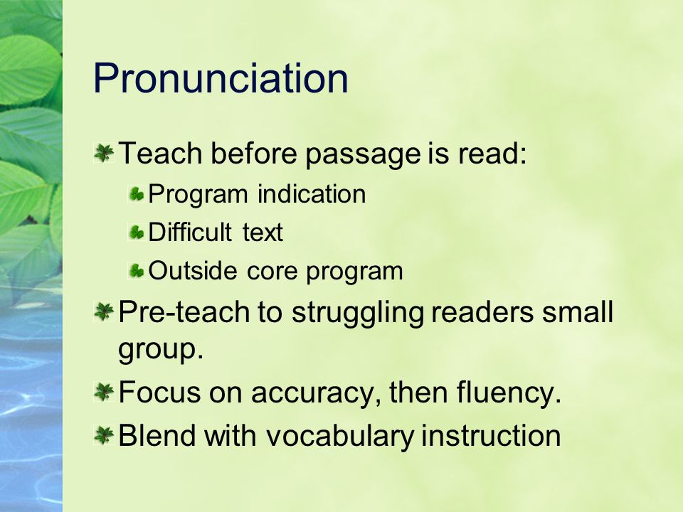 Pronunciation Teach before passage is read: Program indication Difficult text Outside core program Pre-teach to struggling readers small group. Focus