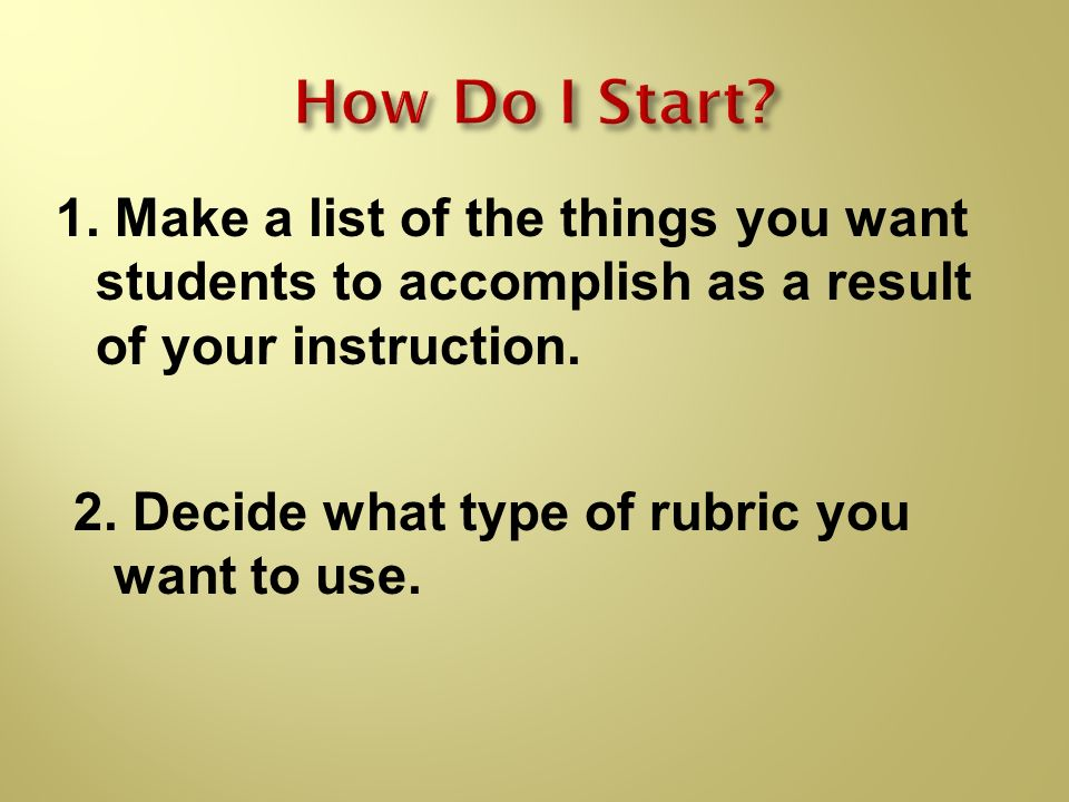 1. Make a list of the things you want students to accomplish as a result of your instruction. 2. Decide what type of rubric you want to use.