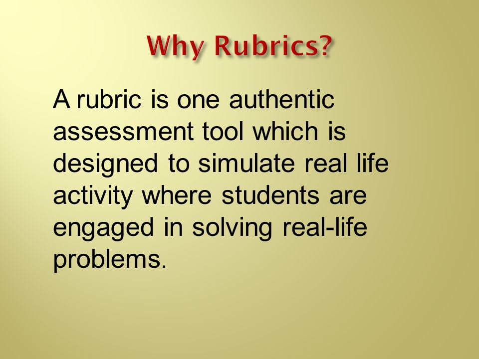 A rubric is one authentic assessment tool which is designed to simulate real life activity where students are engaged in solving real-life problems.