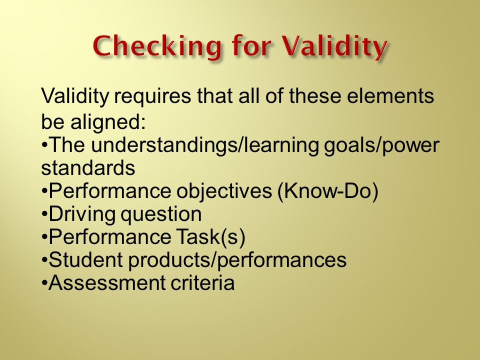 Validity requires that all of these elements be aligned: The understandings/learning goals/power standards Performance objectives (Know-Do) Driving qu