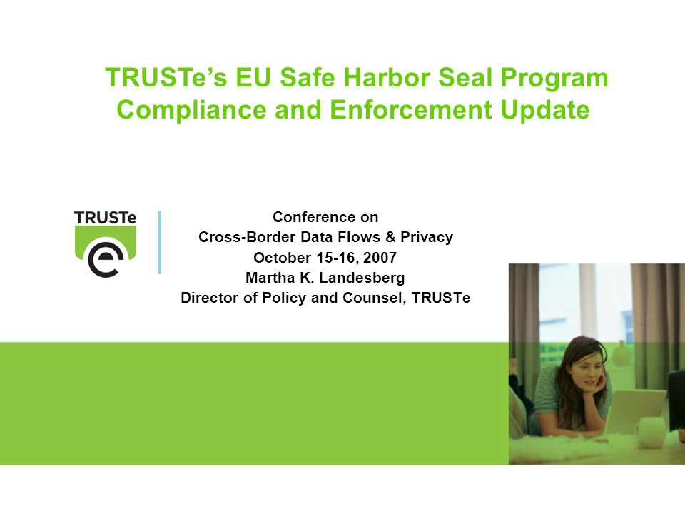TRUSTes EU Safe Harbor Seal Program Compliance and Enforcement Update Conference on Cross-Border Data Flows & Privacy October 15-16, 2007 Martha K. La