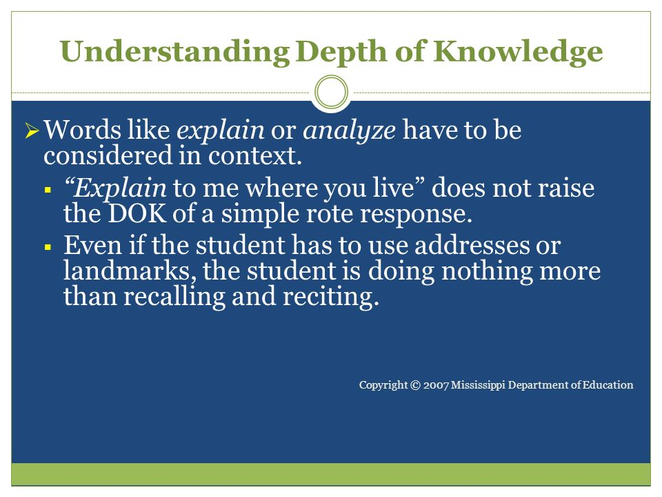 Understanding Depth of Knowledge Words like explain or analyze have to be considered in context. Explain to me where you live does not raise the DOK o