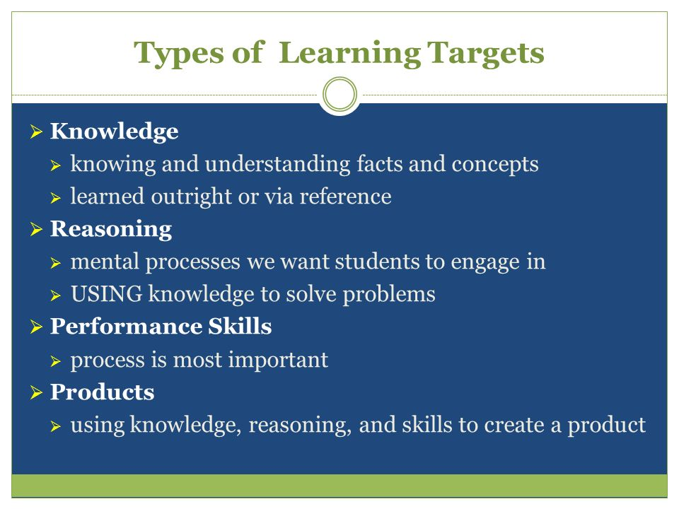 Types of Learning Targets Knowledge knowing and understanding facts and concepts learned outright or via reference Reasoning mental processes we want