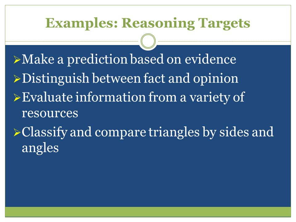 Examples: Reasoning Targets Make a prediction based on evidence Distinguish between fact and opinion Evaluate information from a variety of resources
