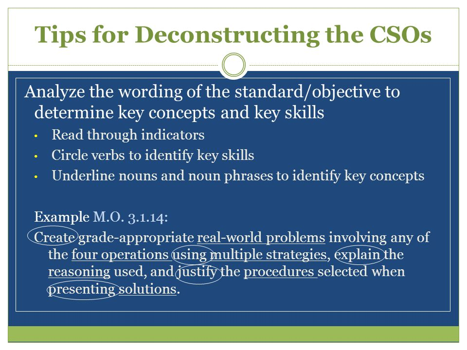 Tips for Deconstructing the CSOs Analyze the wording of the standard/objective to determine key concepts and key skills Read through indicators Circle