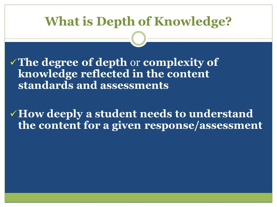 What is Depth of Knowledge? The degree of depth or complexity of knowledge reflected in the content standards and assessments How deeply a student nee
