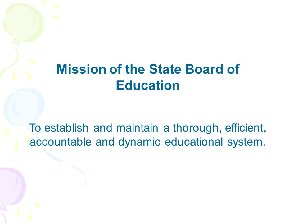 Mission of the State Board of Education To establish and maintain a thorough, efficient, accountable and dynamic educational system.