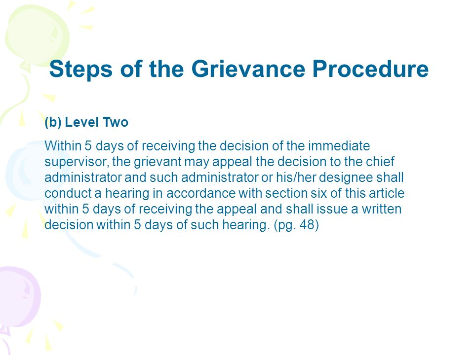 Steps of the Grievance Procedure (b) Level Two Within 5 days of receiving the decision of the immediate supervisor, the grievant may appeal the decisi