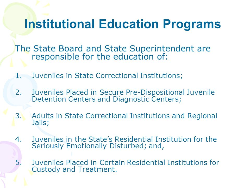 Institutional Education Programs The State Board and State Superintendent are responsible for the education of: 1.Juveniles in State Correctional Inst