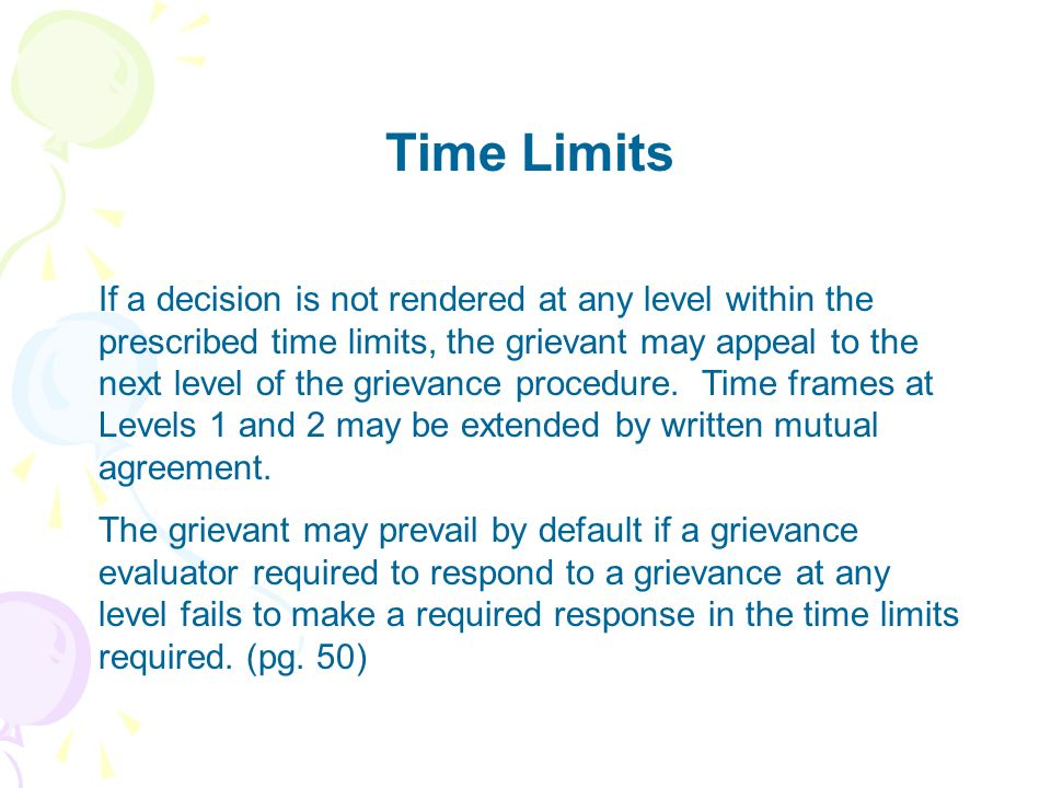 Time Limits If a decision is not rendered at any level within the prescribed time limits, the grievant may appeal to the next level of the grievance p