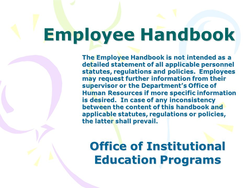 Employee Handbook Office of Institutional Education Programs The Employee Handbook is not intended as a detailed statement of all applicable personnel