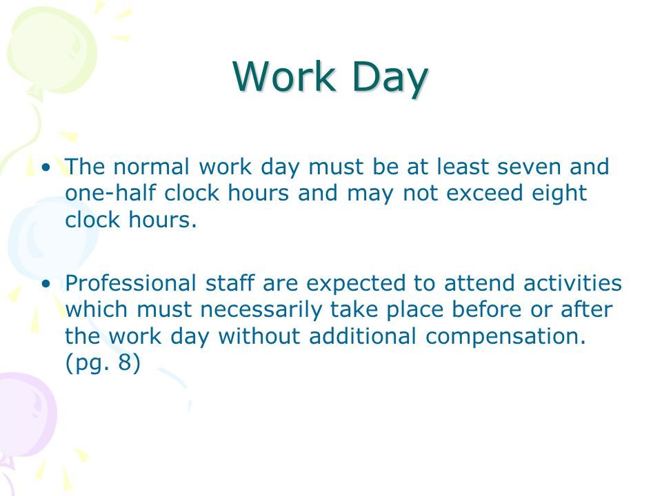Work Day The normal work day must be at least seven and one-half clock hours and may not exceed eight clock hours. Professional staff are expected to