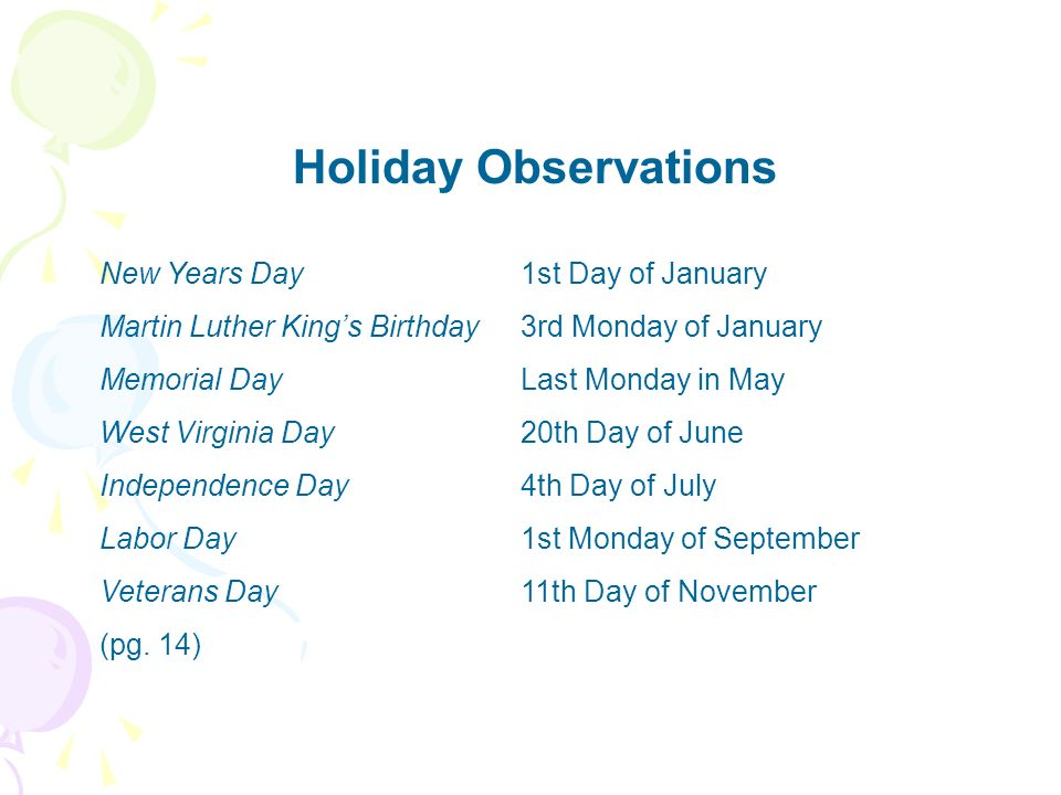 Holiday Observations New Years Day1st Day of January Martin Luther Kings Birthday3rd Monday of January Memorial DayLast Monday in May West Virginia Da