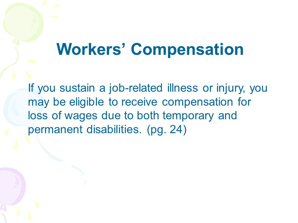 Workers Compensation If you sustain a job-related illness or injury, you may be eligible to receive compensation for loss of wages due to both tempora