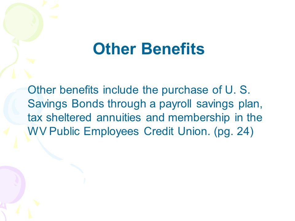 Other Benefits Other benefits include the purchase of U. S. Savings Bonds through a payroll savings plan, tax sheltered annuities and membership in th