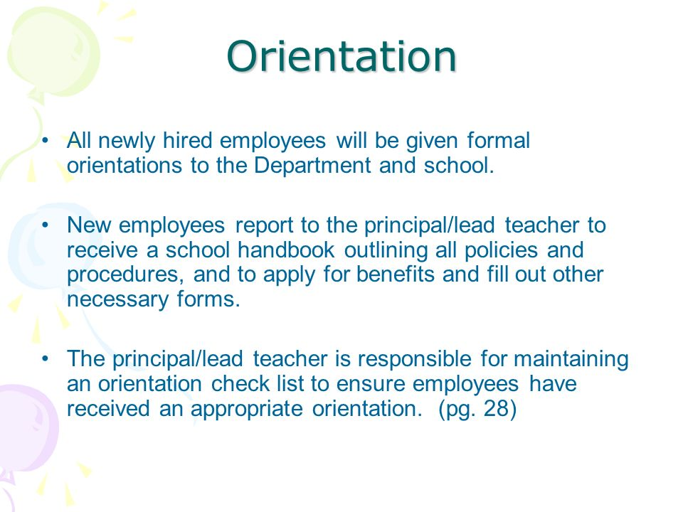 Orientation All newly hired employees will be given formal orientations to the Department and school. New employees report to the principal/lead teach
