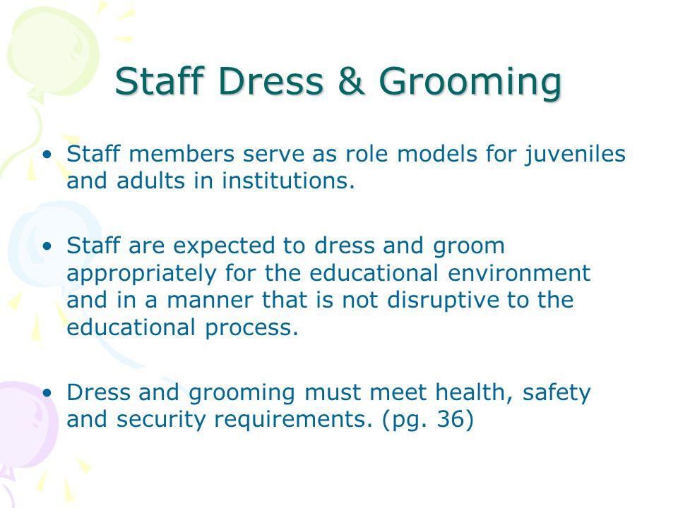 Staff Dress & Grooming Staff members serve as role models for juveniles and adults in institutions. Staff are expected to dress and groom appropriatel