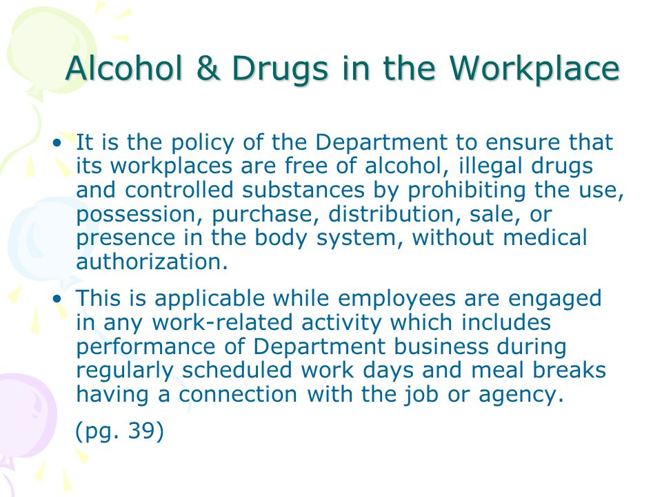 Alcohol & Drugs in the Workplace It is the policy of the Department to ensure that its workplaces are free of alcohol, illegal drugs and controlled su