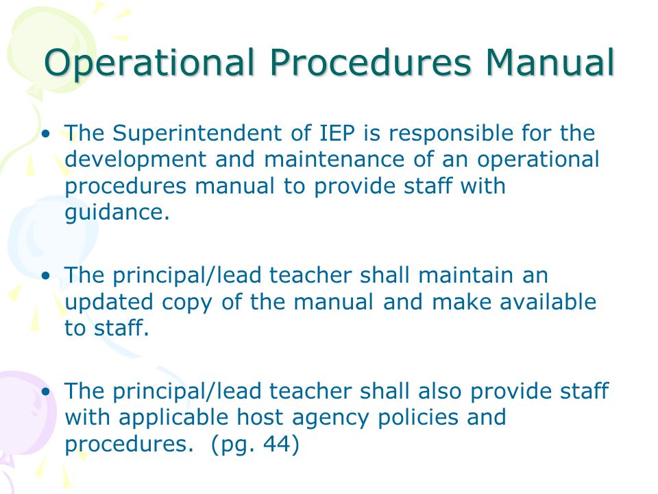 Operational Procedures Manual The Superintendent of IEP is responsible for the development and maintenance of an operational procedures manual to prov