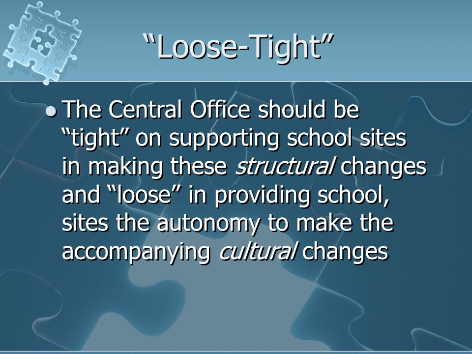 Loose-Tight The Central Office should be tight on supporting school sites in making these structural changes and loose in providing school, sites the