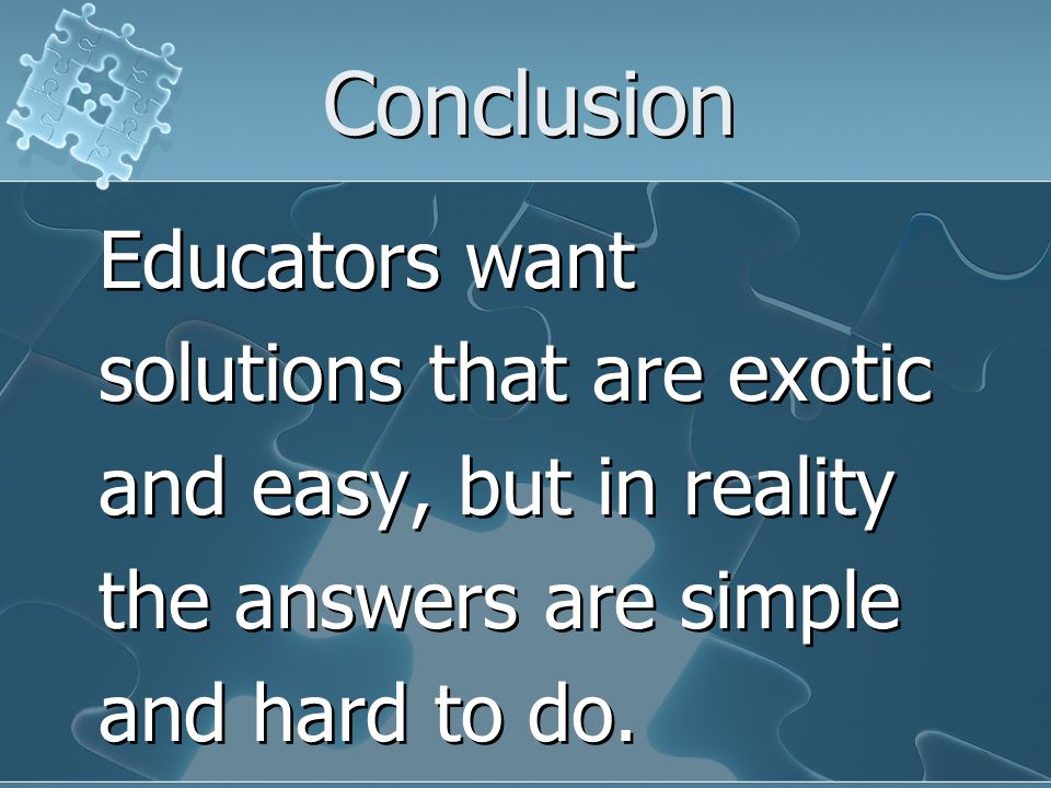 Conclusion Educators want solutions that are exotic and easy, but in reality the answers are simple and hard to do.
