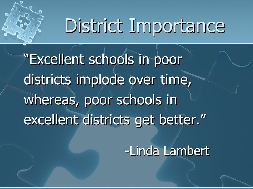 District Importance Excellent schools in poor districts implode over time, whereas, poor schools in excellent districts get better. -Linda Lambert Exc