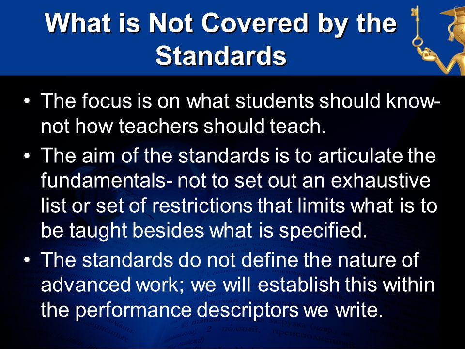 What is Not Covered by the Standards The focus is on what students should know- not how teachers should teach. The aim of the standards is to articula