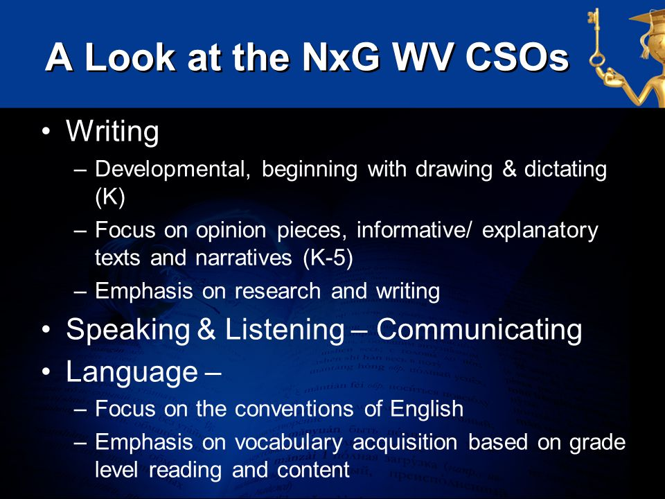 A Look at the NxG WV CSOs Writing –Developmental, beginning with drawing & dictating (K) –Focus on opinion pieces, informative/ explanatory texts and