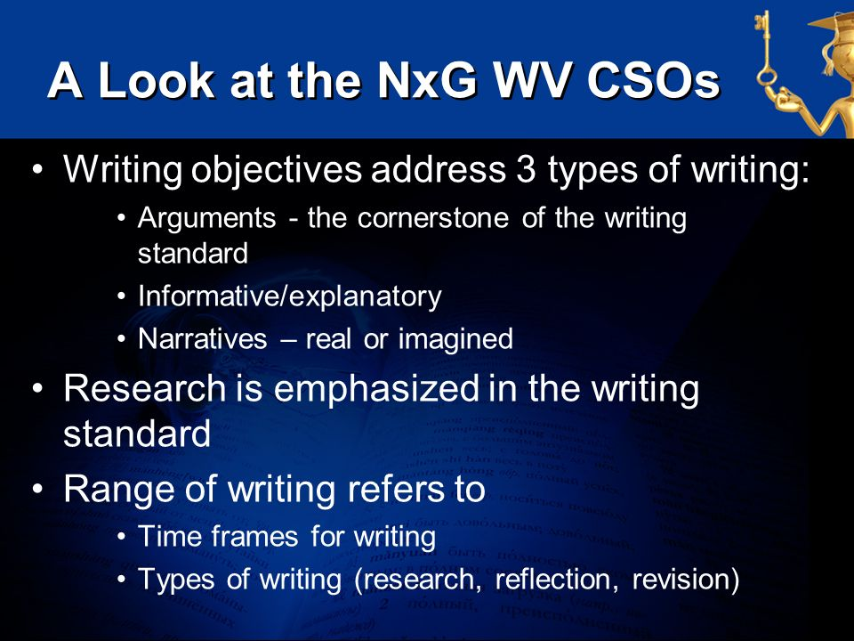 A Look at the NxG WV CSOs Writing objectives address 3 types of writing: Arguments - the cornerstone of the writing standard Informative/explanatory N