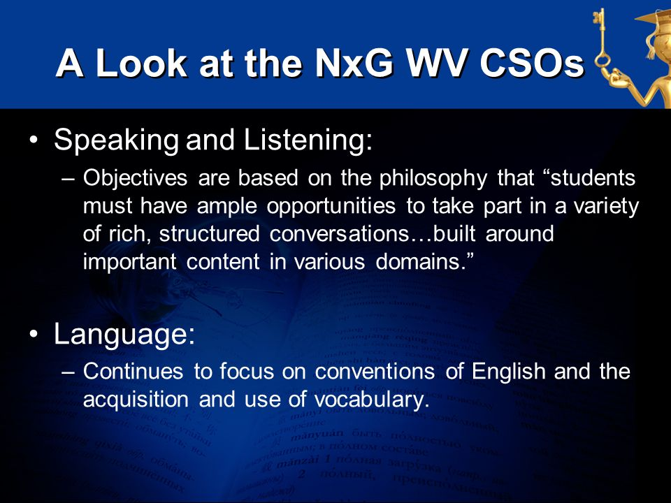 A Look at the NxG WV CSOs Speaking and Listening: –Objectives are based on the philosophy that students must have ample opportunities to take part in