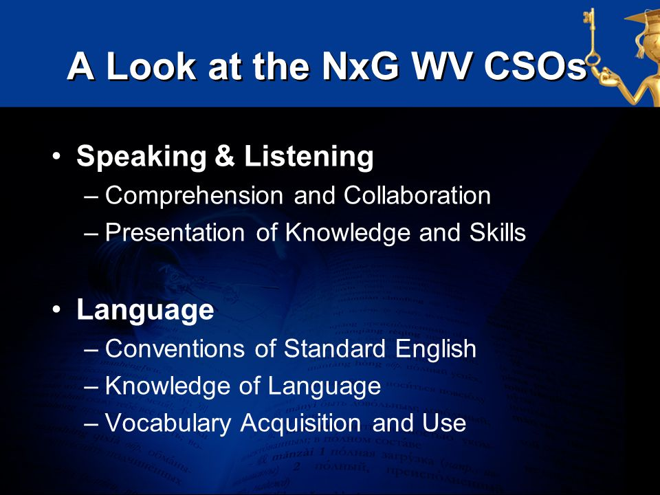 A Look at the NxG WV CSOs Speaking & Listening –Comprehension and Collaboration –Presentation of Knowledge and Skills Language –Conventions of Standar