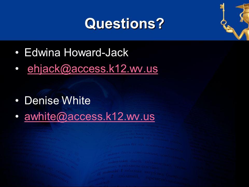 Questions? Edwina Howard-Jack ehjack@access.k12.wv.us Denise White awhite@access.k12.wv.us