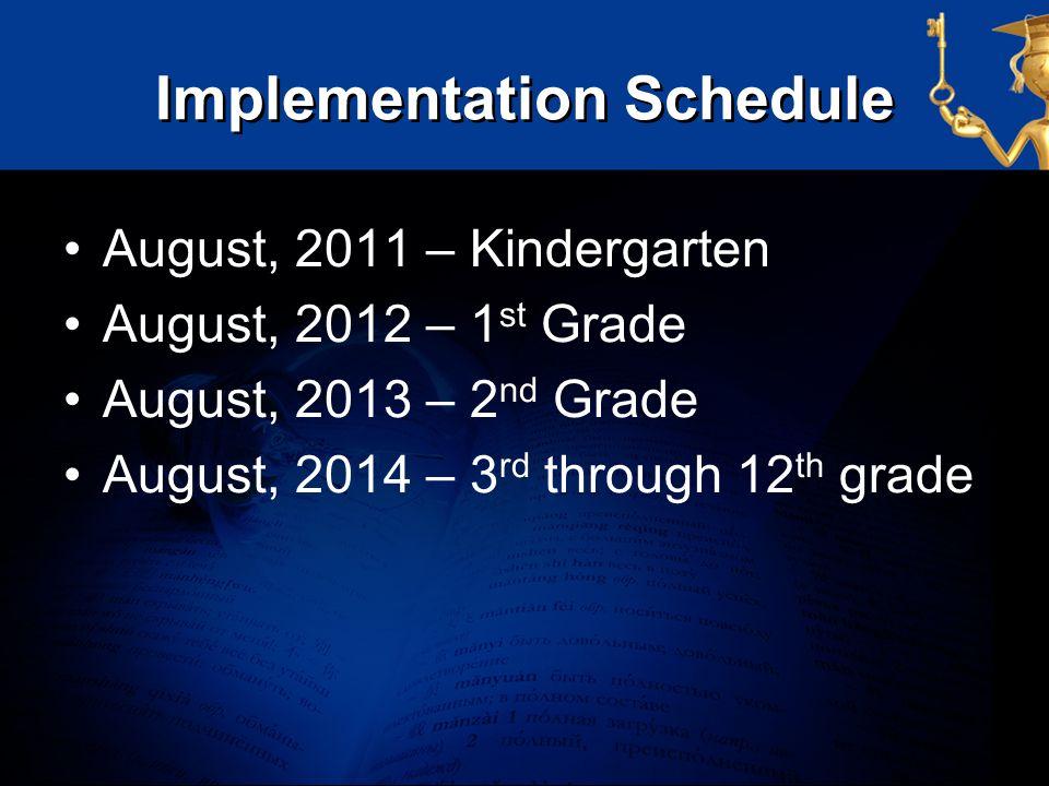 Implementation Schedule August, 2011 – Kindergarten August, 2012 – 1 st Grade August, 2013 – 2 nd Grade August, 2014 – 3 rd through 12 th grade
