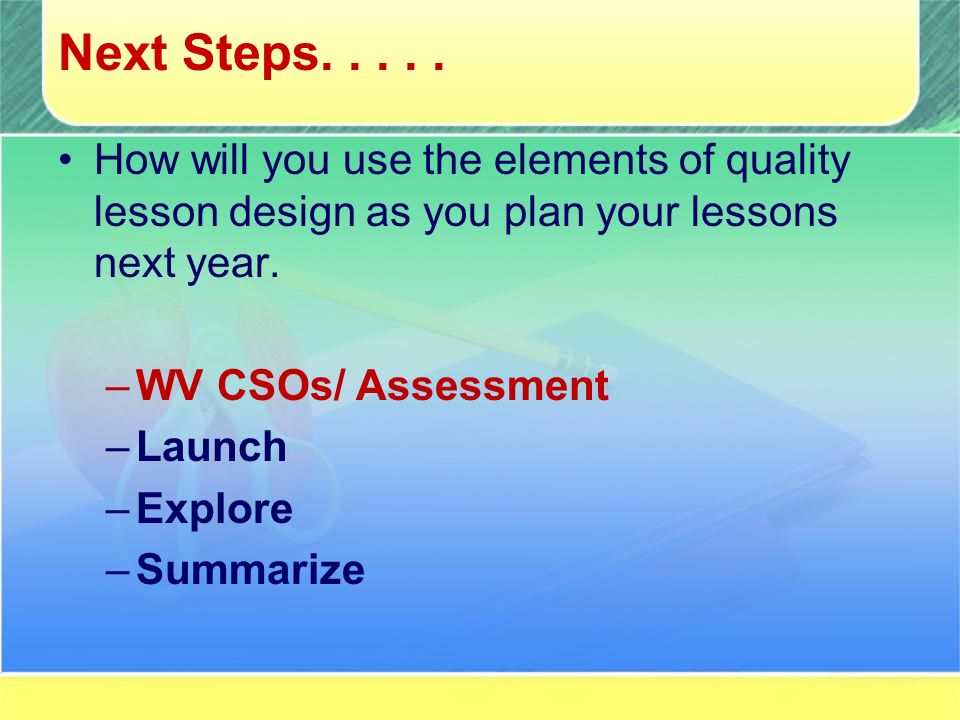 Next Steps..... How will you use the elements of quality lesson design as you plan your lessons next year. –WV CSOs/ Assessment –Launch –Explore –Summ