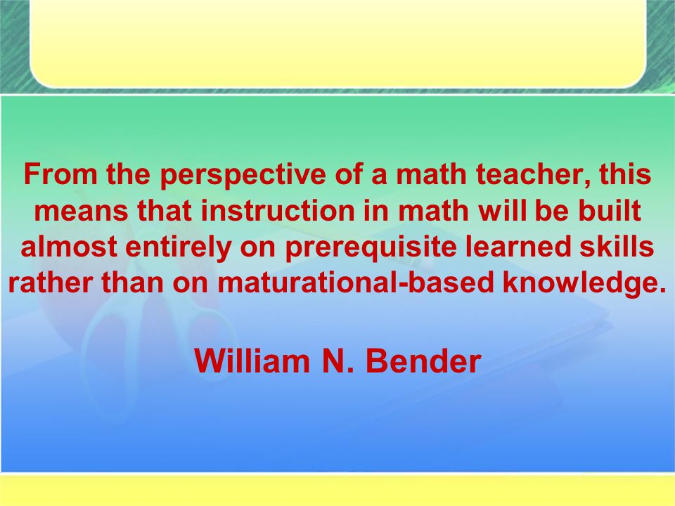 From the perspective of a math teacher, this means that instruction in math will be built almost entirely on prerequisite learned skills rather than on maturational-based knowledge.