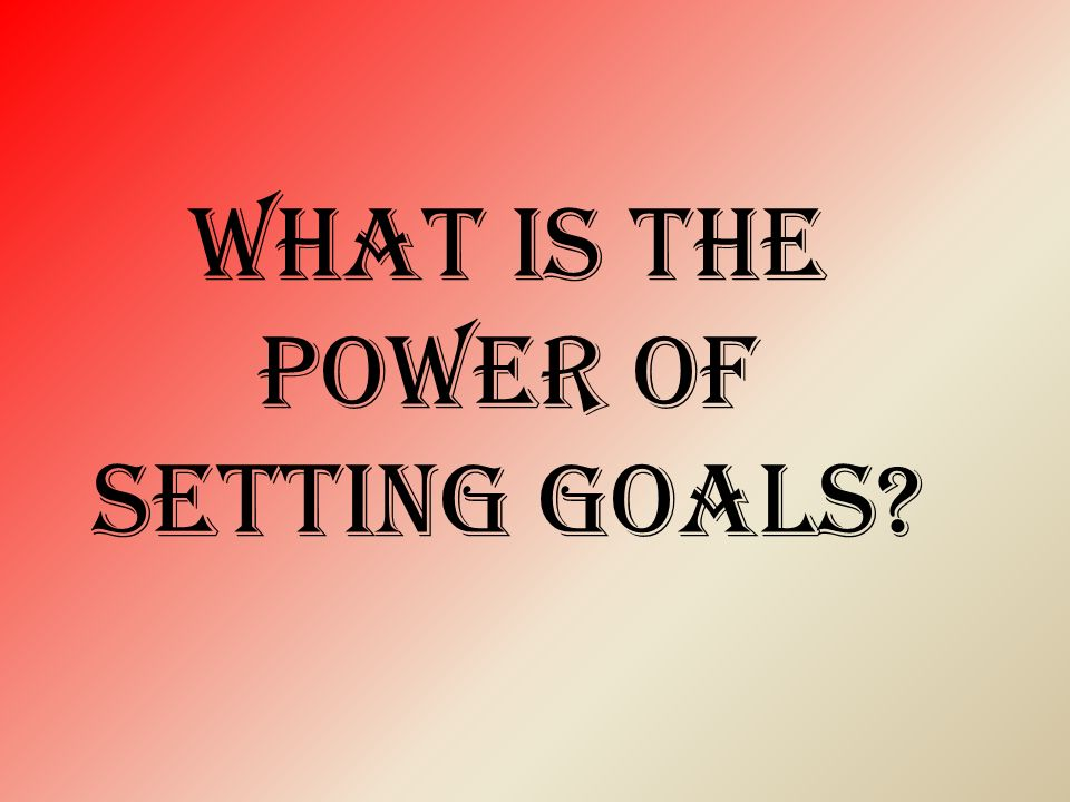 WHAT IS THE Power of setting goals
